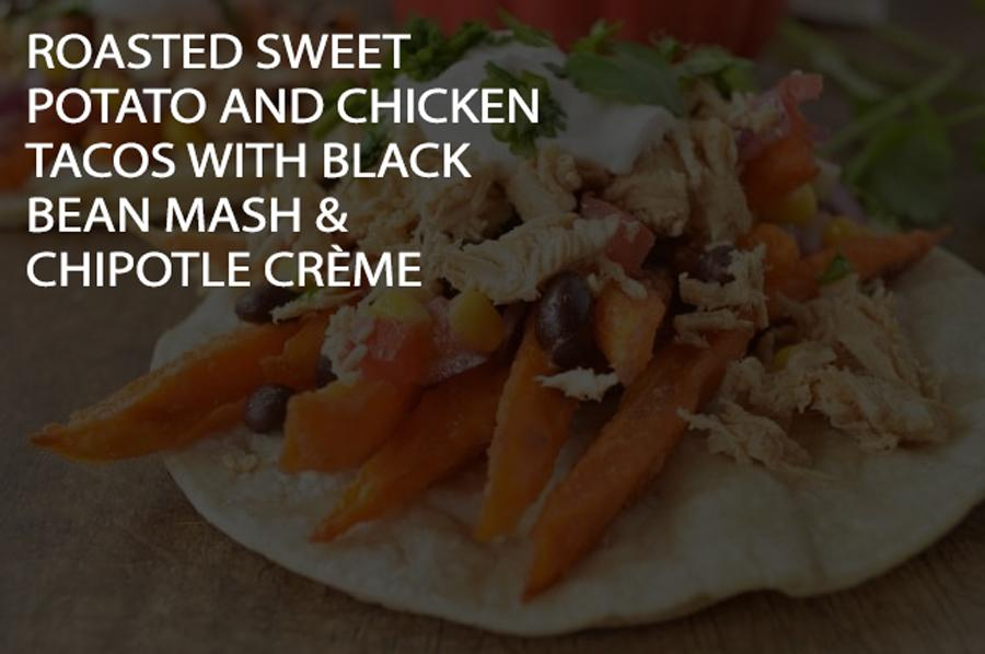 Roasted Sweet Potato and Chicken Tacos with Black Bean Mash & Chipotle Crème